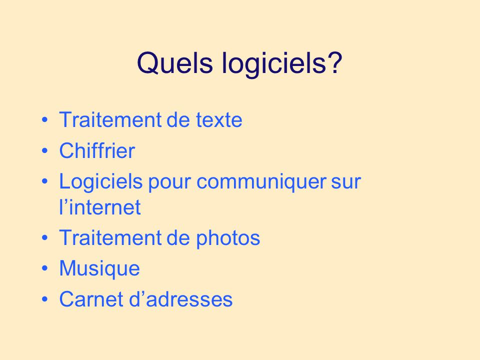 Quels logiciels? •Traitement de texte •Chiffrier •Logiciels pour communiquer sur l'internet •Traitement de photos •Musique •Carnet d'adresses