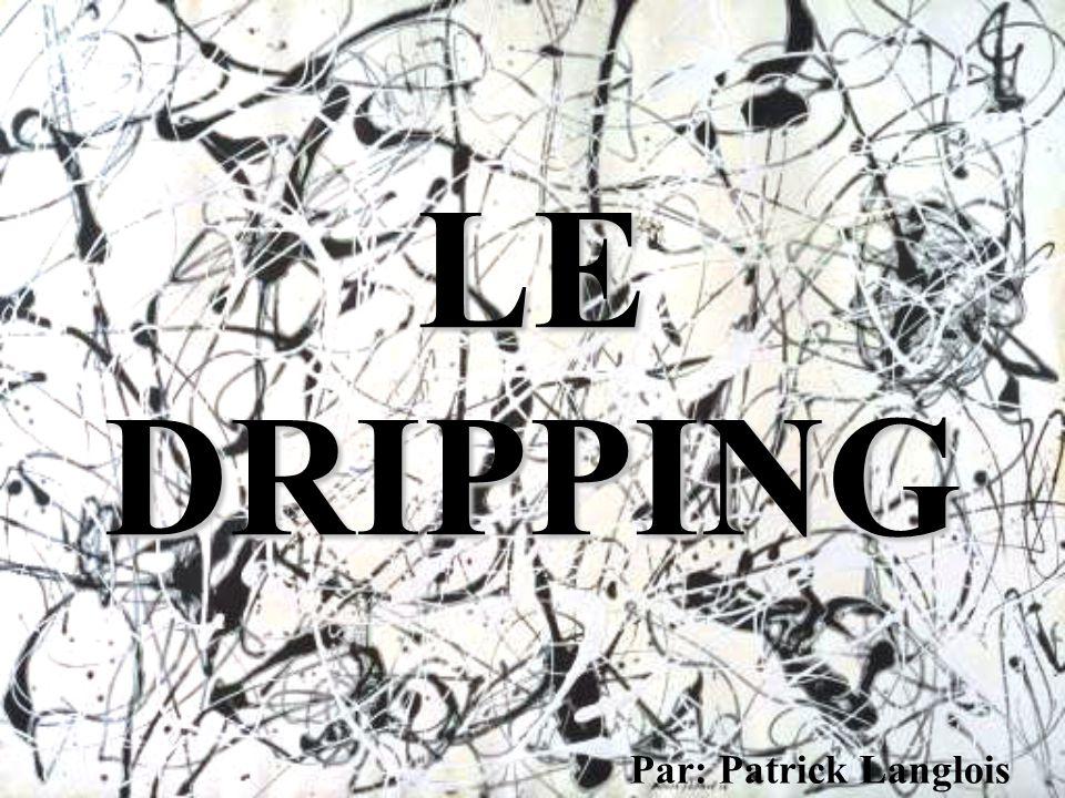 LE DRIPPING •Le « dripping » est une technique consistant à tremper un pinceau dans la peinture et à le laisser couler ensuite sur la toile, ou bien à percer un trou au fond du pot de peinture afin qu il s en écoule un mince filet de couleur.