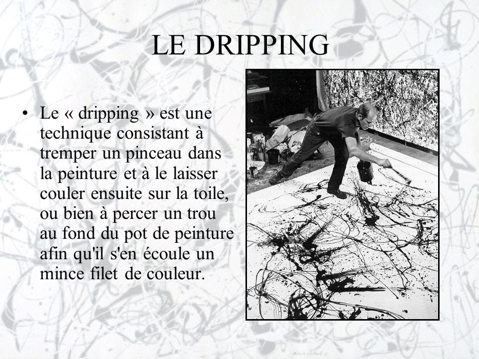 LE DRIPPING •Le « dripping » est une technique consistant à tremper un pinceau dans la peinture et à le laisser couler ensuite sur la toile, ou bien à