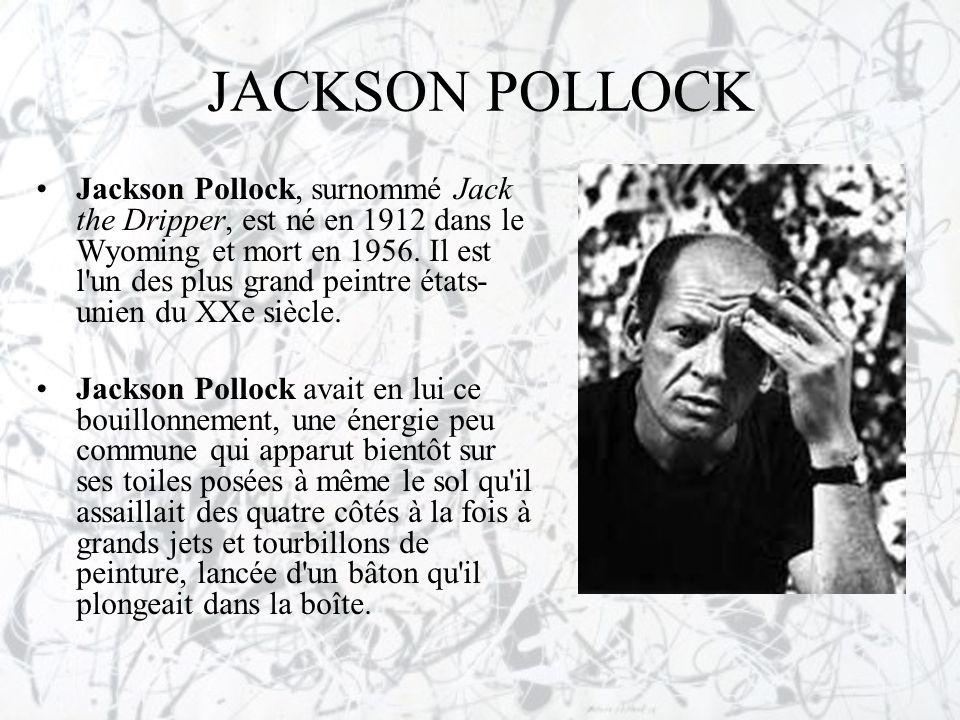 JACKSON POLLOCK •Jackson Pollock, surnommé Jack the Dripper, est né en 1912 dans le Wyoming et mort en 1956. Il est l'un des plus grand peintre états-