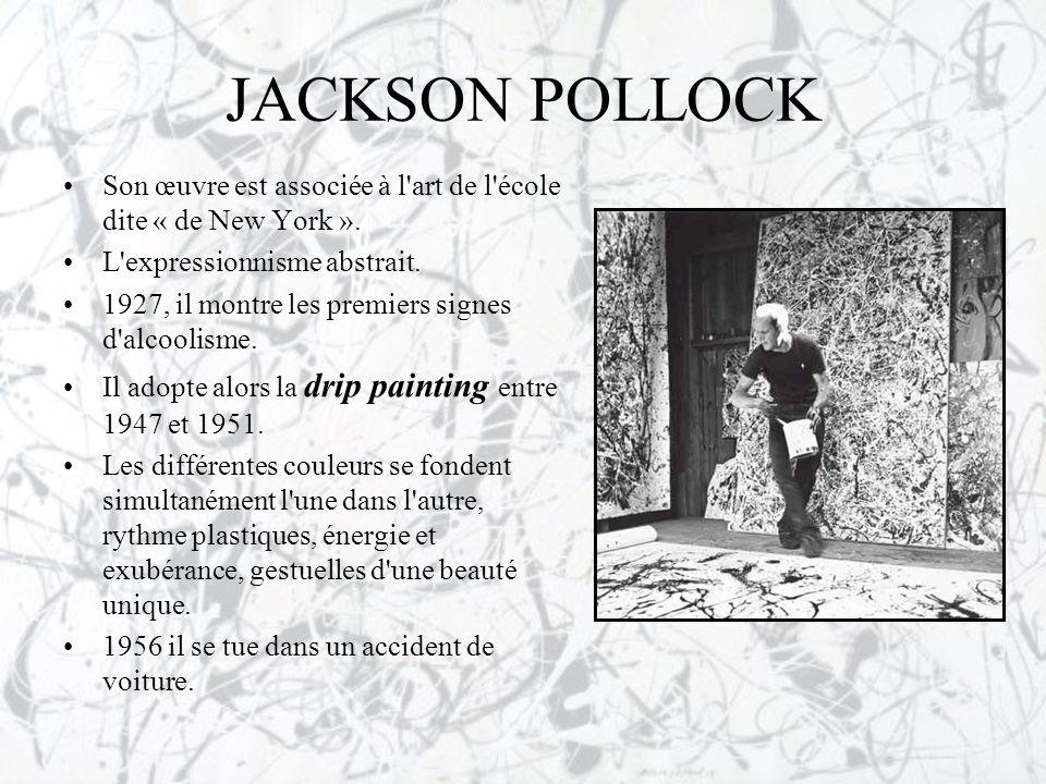 JACKSON POLLOCK •Son œuvre est associée à l'art de l'école dite « de New York ». •L'expressionnisme abstrait. •1927, il montre les premiers signes d'a