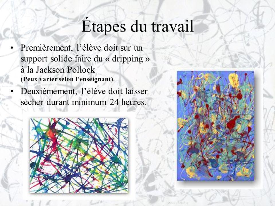 Étapes du travail •Premièrement, l'élève doit sur un support solide faire du « dripping » à la Jackson Pollock (Peux varier selon l'enseignant). •Deux