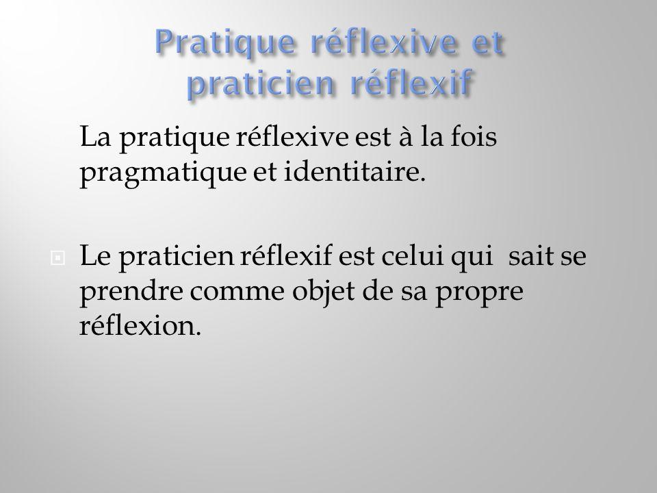  La pratique réflexive est à la fois pragmatique et identitaire.  Le praticien réflexif est celui qui sait se prendre comme objet de sa propre réfle