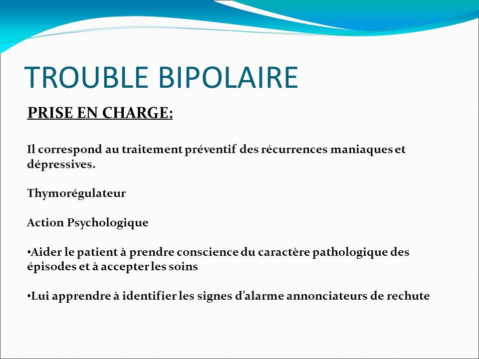 TROUBLE BIPOLAIRE PRISE EN CHARGE: Il correspond au traitement préventif des récurrences maniaques et dépressives.