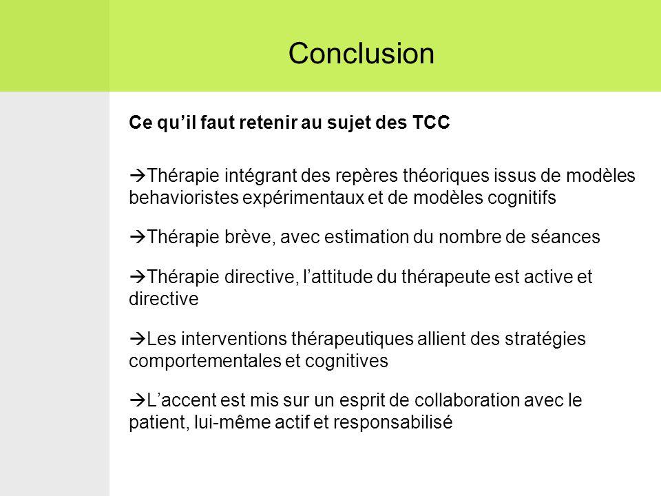 Ce qu'il faut retenir au sujet des TCC  Thérapie intégrant des repères théoriques issus de modèles behavioristes expérimentaux et de modèles cognitifs  Thérapie brève, avec estimation du nombre de séances  Thérapie directive, l'attitude du thérapeute est active et directive  Les interventions thérapeutiques allient des stratégies comportementales et cognitives  L'accent est mis sur un esprit de collaboration avec le patient, lui-même actif et responsabilisé Conclusion