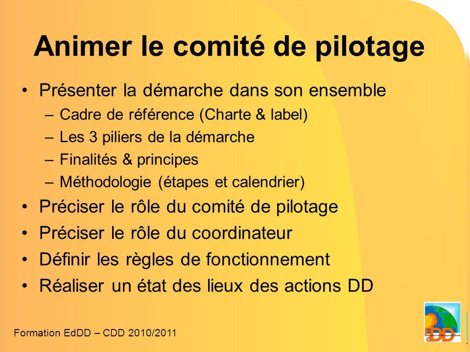 Animer le comité de pilotage •Présenter la démarche dans son ensemble –Cadre de référence (Charte & label) –Les 3 piliers de la démarche –Finalités & principes –Méthodologie (étapes et calendrier) •Préciser le rôle du comité de pilotage •Préciser le rôle du coordinateur •Définir les règles de fonctionnement •Réaliser un état des lieux des actions DD Formation EdDD – CDD 2010/2011