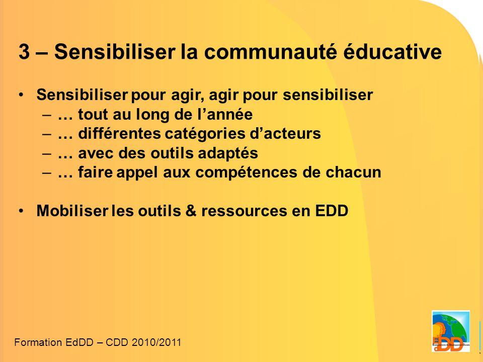 3 – Sensibiliser la communauté éducative •Sensibiliser pour agir, agir pour sensibiliser –… tout au long de l'année –… différentes catégories d'acteurs –… avec des outils adaptés –… faire appel aux compétences de chacun •Mobiliser les outils & ressources en EDD Formation EdDD – CDD 2010/2011