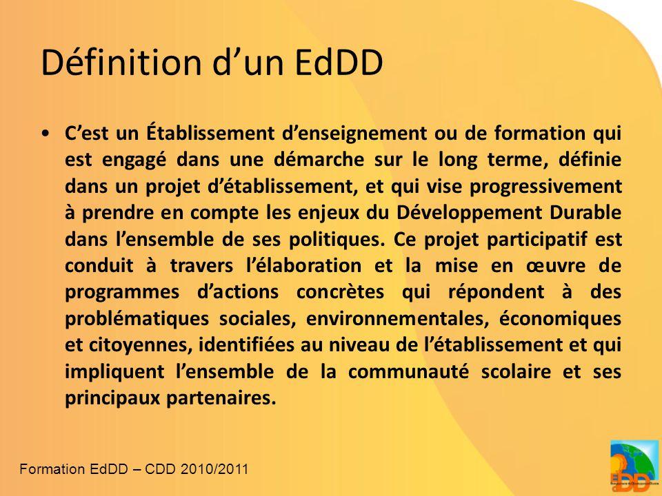 Définition d'un EdDD •C'est un Établissement d'enseignement ou de formation qui est engagé dans une démarche sur le long terme, définie dans un projet d'établissement, et qui vise progressivement à prendre en compte les enjeux du Développement Durable dans l'ensemble de ses politiques.