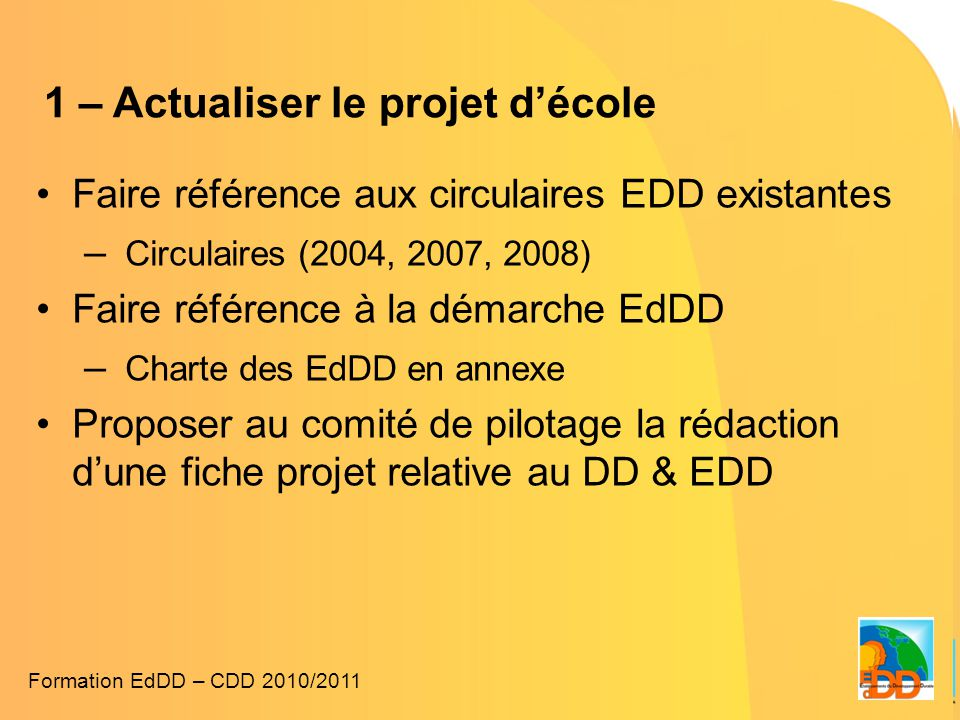 1 – Actualiser le projet d'école •Faire référence aux circulaires EDD existantes – Circulaires (2004, 2007, 2008) •Faire référence à la démarche EdDD – Charte des EdDD en annexe •Proposer au comité de pilotage la rédaction d'une fiche projet relative au DD & EDD Formation EdDD – CDD 2010/2011