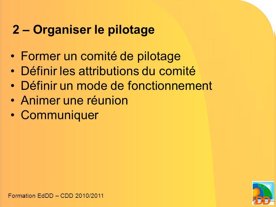 2 – Organiser le pilotage •Former un comité de pilotage •Définir les attributions du comité •Définir un mode de fonctionnement •Animer une réunion •Communiquer Formation EdDD – CDD 2010/2011