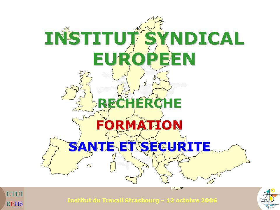 Institut du Travail Strasbourg – 12 octobre 2006 INSTITUT SYNDICAL EUROPEEN RECHERCHEFORMATION SANTE ET SECURITE