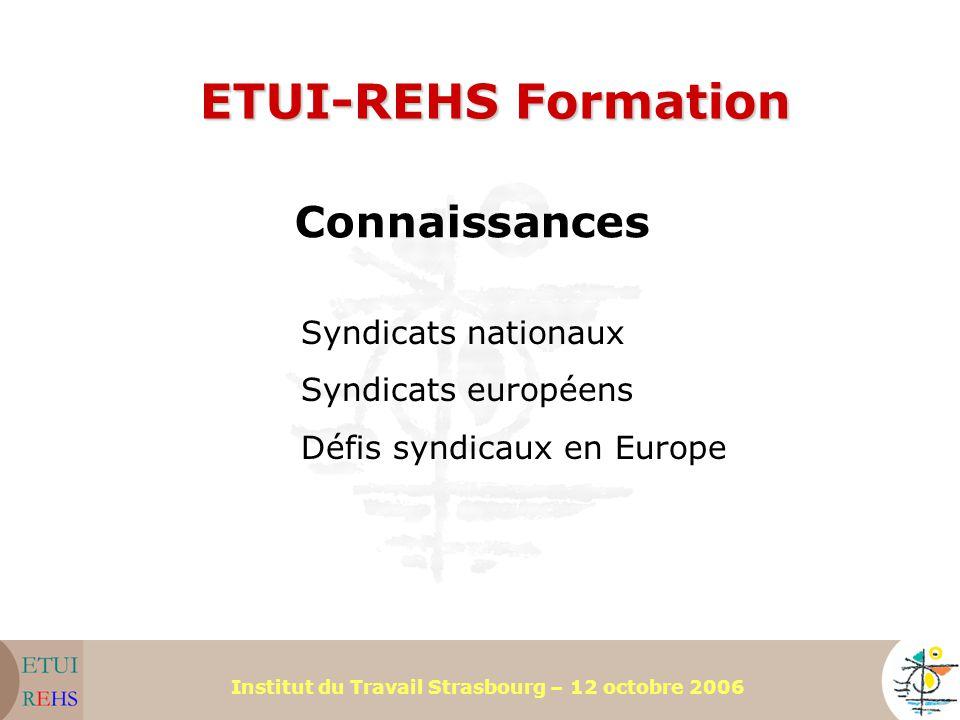 Institut du Travail Strasbourg – 12 octobre 2006 ETUI-REHS Formation Connaissances Syndicats nationaux Syndicats européens Défis syndicaux en Europe