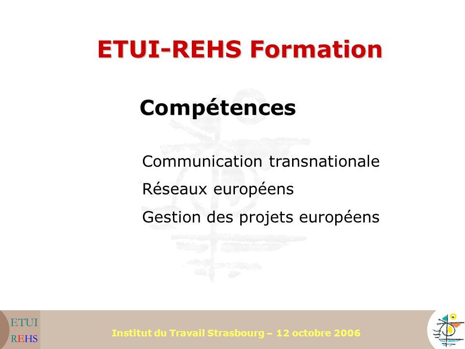 Institut du Travail Strasbourg – 12 octobre 2006 ETUI-REHS Formation Compétences Communication transnationale Réseaux européens Gestion des projets eu