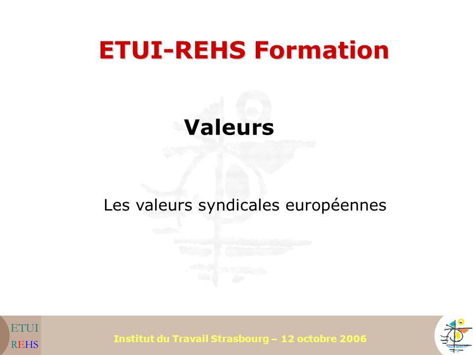 Institut du Travail Strasbourg – 12 octobre 2006 ETUI-REHS Formation Valeurs Les valeurs syndicales européennes