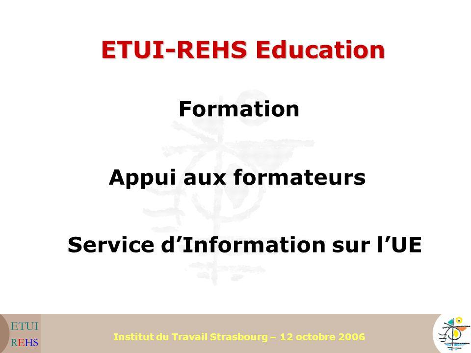 Institut du Travail Strasbourg – 12 octobre 2006 ETUI-REHS Education Formation Appui aux formateurs Service d'Information sur l'UE