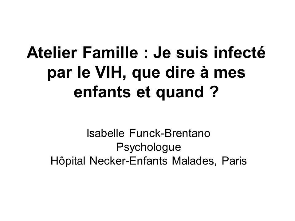 Atelier Famille : Je suis infecté par le VIH, que dire à mes enfants et quand ? Isabelle Funck-Brentano Psychologue Hôpital Necker-Enfants Malades, Pa