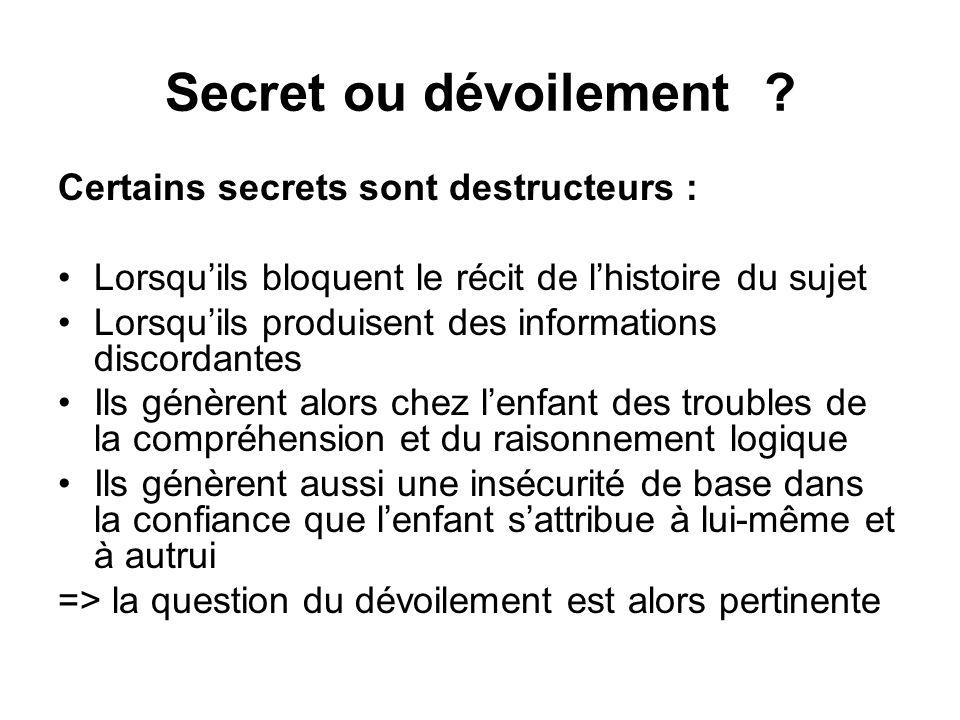 Secret ou dévoilement ? Certains secrets sont destructeurs : •Lorsqu'ils bloquent le récit de l'histoire du sujet •Lorsqu'ils produisent des informati
