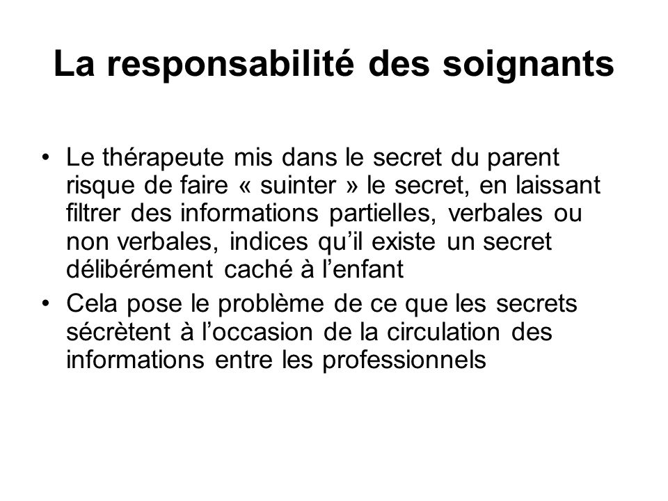 La responsabilité des soignants •Le thérapeute mis dans le secret du parent risque de faire « suinter » le secret, en laissant filtrer des information