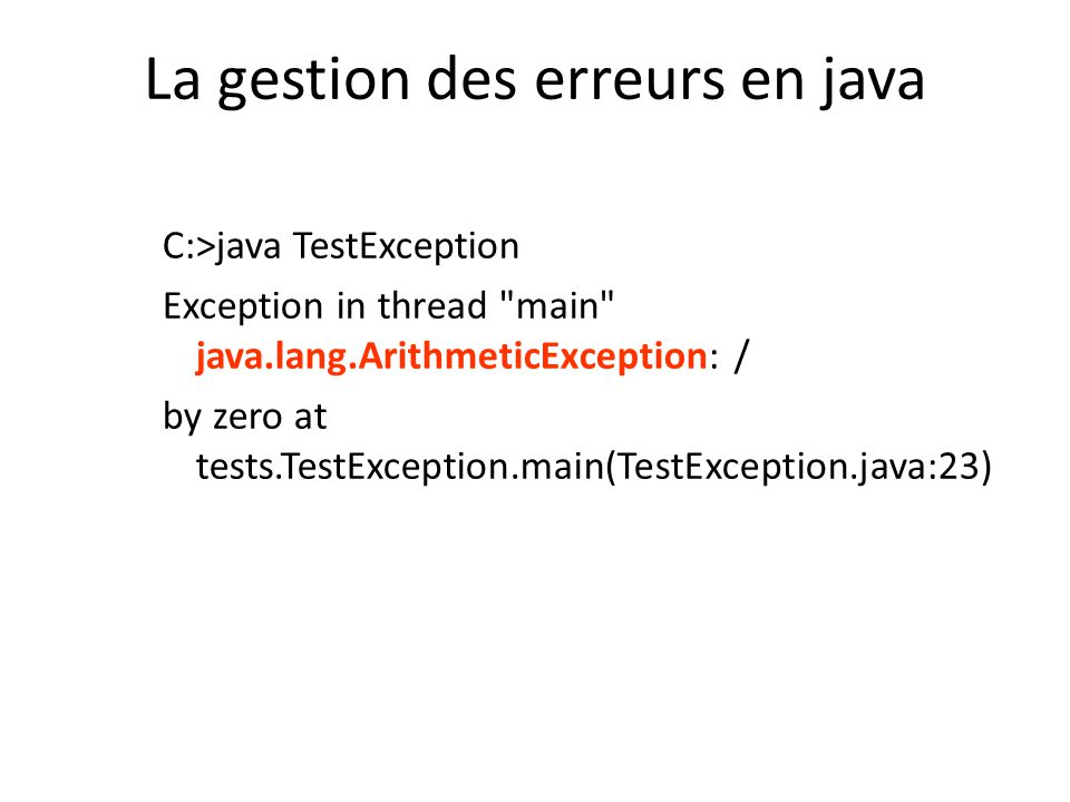La gestion des erreurs en java C:>java TestException Exception in thread main java.lang.ArithmeticException: / by zero at tests.TestException.main(TestException.java:23)