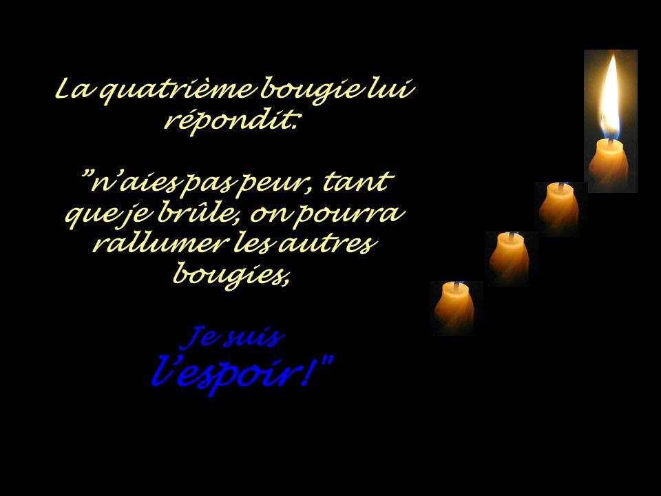 La quatrième bougie lui répondit: n'aies pas peur, tant que je brûle, on pourra rallumer les autres bougies, Je suis l'espoir!