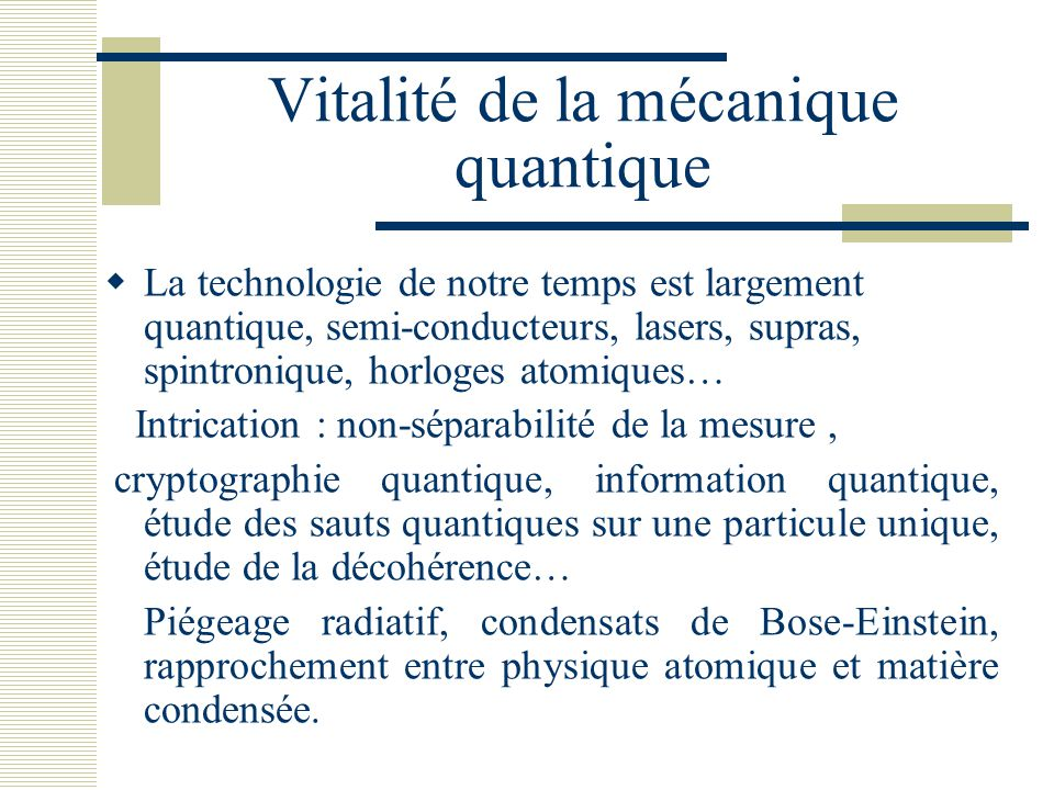 Vitalité de la mécanique quantique  La technologie de notre temps est largement quantique, semi-conducteurs, lasers, supras, spintronique, horloges a