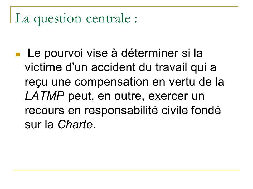 La question centrale :  Le pourvoi vise à déterminer si la victime d'un accident du travail qui a reçu une compensation en vertu de la LATMP peut, en outre, exercer un recours en responsabilité civile fondé sur la Charte.