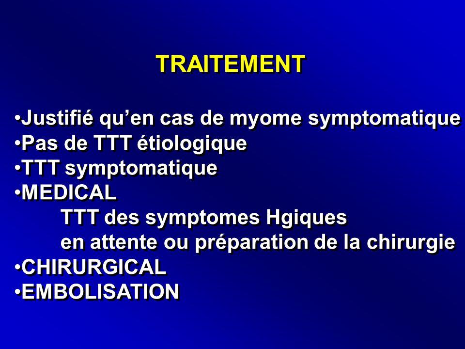 TRAITEMENT •Justifié qu'en cas de myome symptomatique •Pas de TTT étiologique •TTT symptomatique •MEDICAL TTT des symptomes Hgiques en attente ou préparation de la chirurgie •CHIRURGICAL •EMBOLISATION •Justifié qu'en cas de myome symptomatique •Pas de TTT étiologique •TTT symptomatique •MEDICAL TTT des symptomes Hgiques en attente ou préparation de la chirurgie •CHIRURGICAL •EMBOLISATION