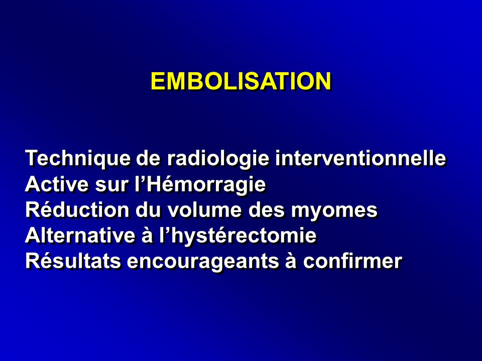 EMBOLISATION Technique de radiologie interventionnelle Active sur l'Hémorragie Réduction du volume des myomes Alternative à l'hystérectomie Résultats encourageants à confirmer Technique de radiologie interventionnelle Active sur l'Hémorragie Réduction du volume des myomes Alternative à l'hystérectomie Résultats encourageants à confirmer
