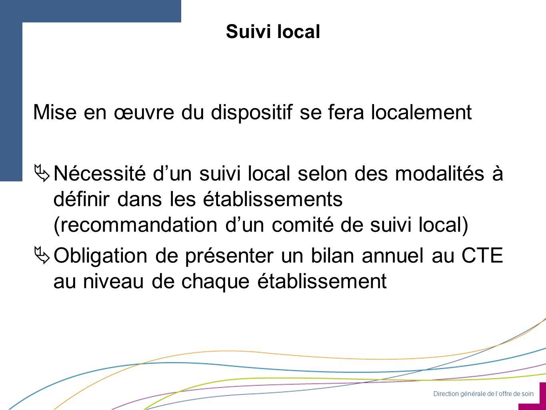 Direction générale de l'offre de soin Suivi local Mise en œuvre du dispositif se fera localement  Nécessité d'un suivi local selon des modalités à définir dans les établissements (recommandation d'un comité de suivi local)  Obligation de présenter un bilan annuel au CTE au niveau de chaque établissement