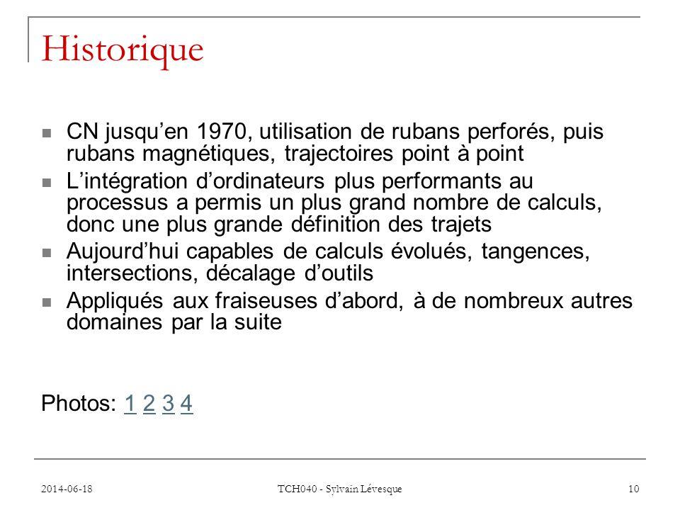 2014-06-18 TCH040 - Sylvain Lévesque 10 Historique  CN jusqu'en 1970, utilisation de rubans perforés, puis rubans magnétiques, trajectoires point à point  L'intégration d'ordinateurs plus performants au processus a permis un plus grand nombre de calculs, donc une plus grande définition des trajets  Aujourd'hui capables de calculs évolués, tangences, intersections, décalage d'outils  Appliqués aux fraiseuses d'abord, à de nombreux autres domaines par la suite Photos: 1 2 3 41234
