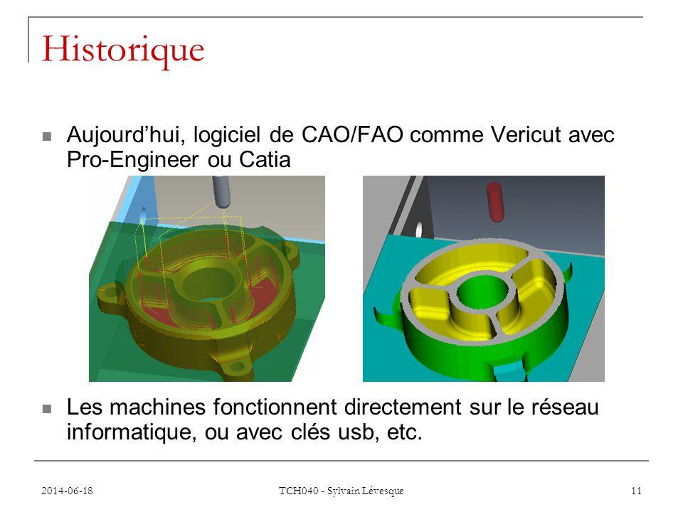 2014-06-18 TCH040 - Sylvain Lévesque 11 Historique  Aujourd'hui, logiciel de CAO/FAO comme Vericut avec Pro-Engineer ou Catia  Les machines fonctionnent directement sur le réseau informatique, ou avec clés usb, etc.