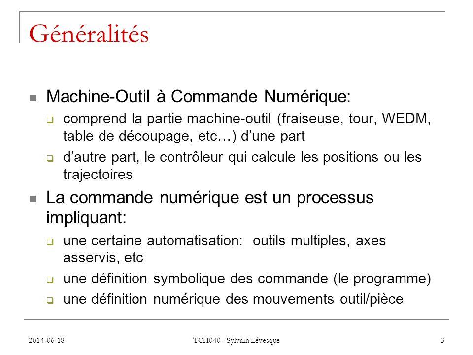 2014-06-18 TCH040 - Sylvain Lévesque 3 Généralités  Machine-Outil à Commande Numérique:  comprend la partie machine-outil (fraiseuse, tour, WEDM, table de découpage, etc…) d'une part  d'autre part, le contrôleur qui calcule les positions ou les trajectoires  La commande numérique est un processus impliquant:  une certaine automatisation: outils multiples, axes asservis, etc  une définition symbolique des commande (le programme)  une définition numérique des mouvements outil/pièce