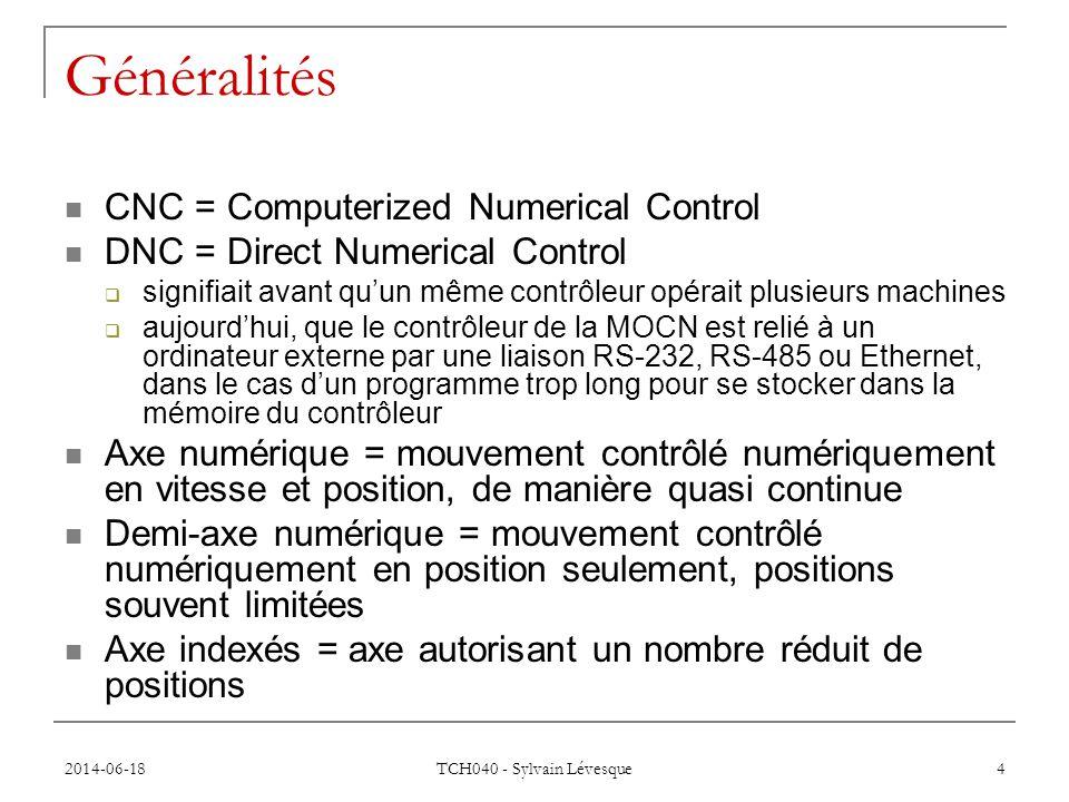 2014-06-18 TCH040 - Sylvain Lévesque 4 Généralités  CNC = Computerized Numerical Control  DNC = Direct Numerical Control  signifiait avant qu'un même contrôleur opérait plusieurs machines  aujourd'hui, que le contrôleur de la MOCN est relié à un ordinateur externe par une liaison RS-232, RS-485 ou Ethernet, dans le cas d'un programme trop long pour se stocker dans la mémoire du contrôleur  Axe numérique = mouvement contrôlé numériquement en vitesse et position, de manière quasi continue  Demi-axe numérique = mouvement contrôlé numériquement en position seulement, positions souvent limitées  Axe indexés = axe autorisant un nombre réduit de positions