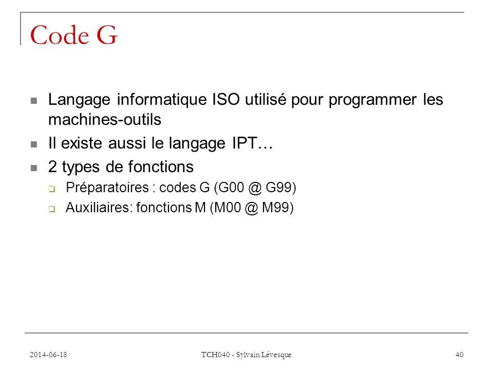 2014-06-18 TCH040 - Sylvain Lévesque 40 Code G  Langage informatique ISO utilisé pour programmer les machines-outils  Il existe aussi le langage IPT…  2 types de fonctions  Préparatoires : codes G (G00 @ G99)  Auxiliaires: fonctions M (M00 @ M99)
