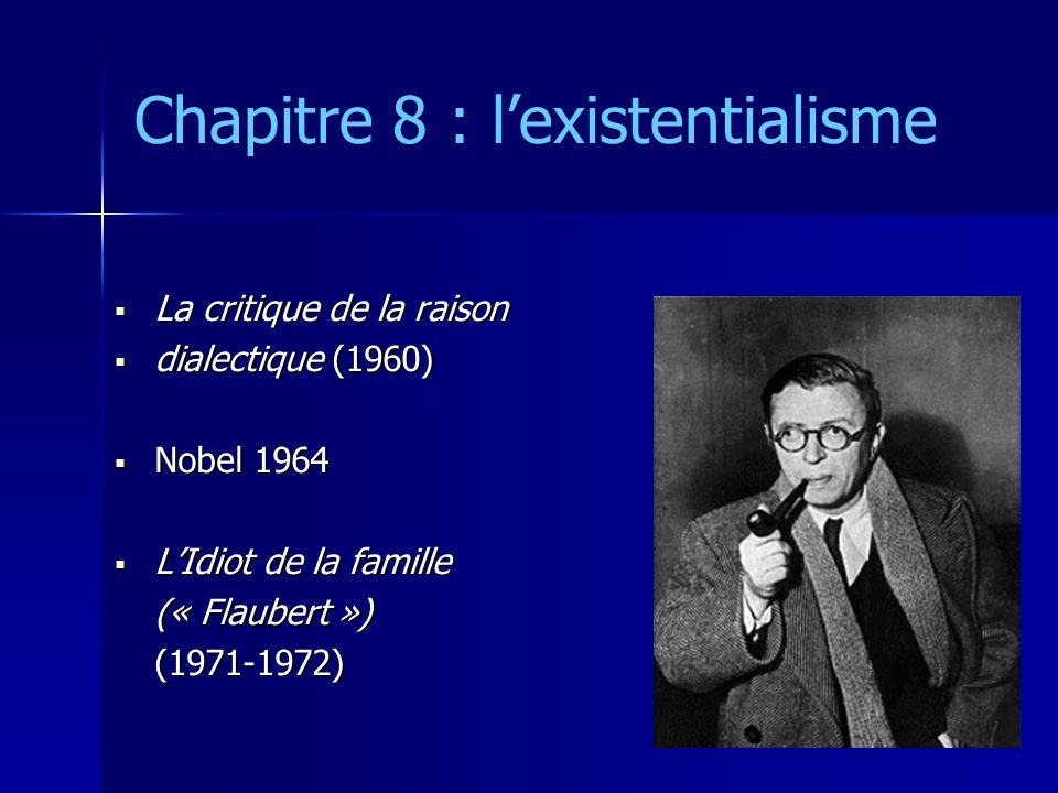 Chapitre 8 : l'existentialisme  La critique de la raison  dialectique (1960)  Nobel 1964  L'Idiot de la famille (« Flaubert »)(1971-1972)
