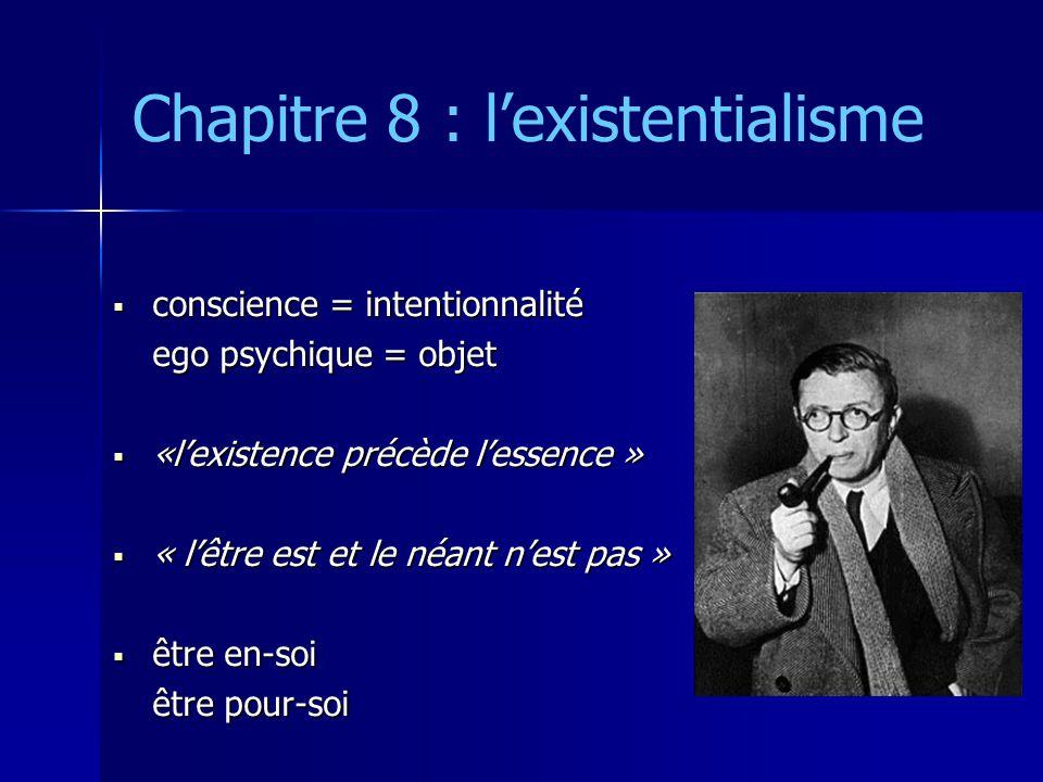 Chapitre 8 : l'existentialisme  conscience = intentionnalité ego psychique = objet  «l'existence précède l'essence »  « l'être est et le néant n'es
