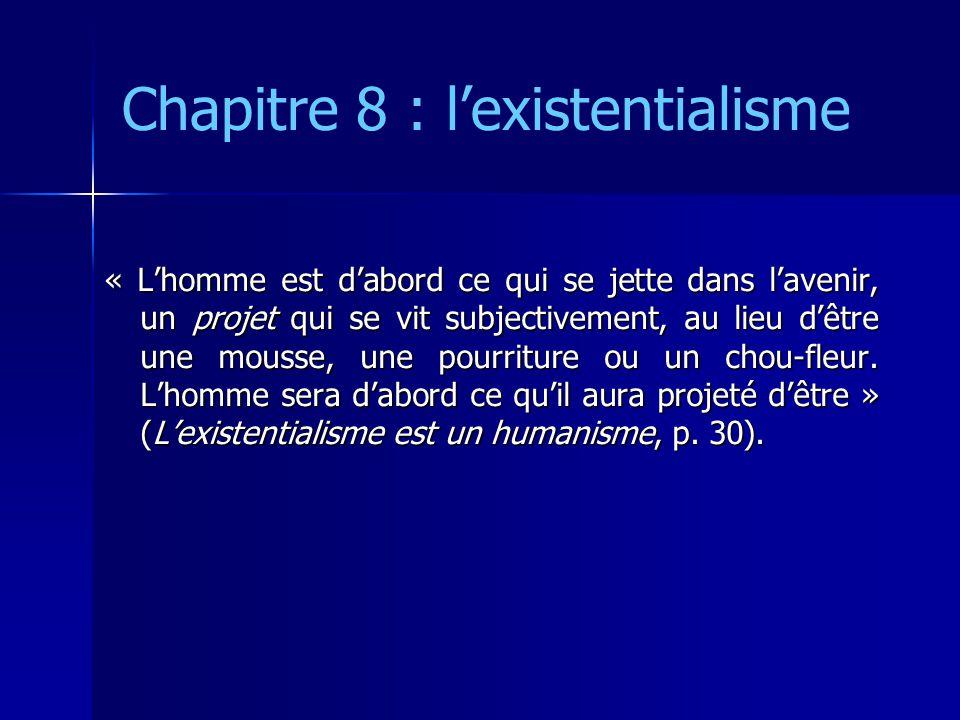 Chapitre 8 : l'existentialisme « L'homme est d'abord ce qui se jette dans l'avenir, un projet qui se vit subjectivement, au lieu d'être une mousse, un
