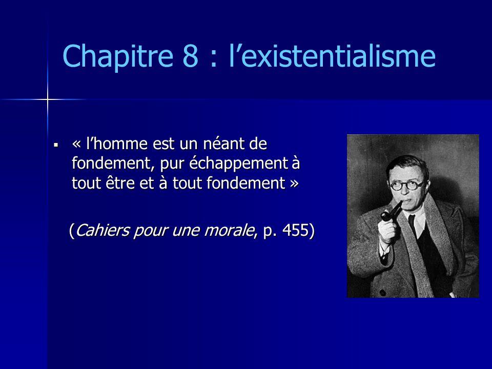 Chapitre 8 : l'existentialisme  « l'homme est un néant de fondement, pur échappement à tout être et à tout fondement » (Cahiers pour une morale, p. 4