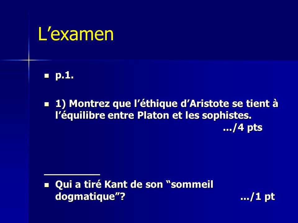 L'examen  p.1.  1) Montrez que l'éthique d'Aristote se tient à l'équilibre entre Platon et les sophistes..../4 pts _________  Qui a tiré Kant de so