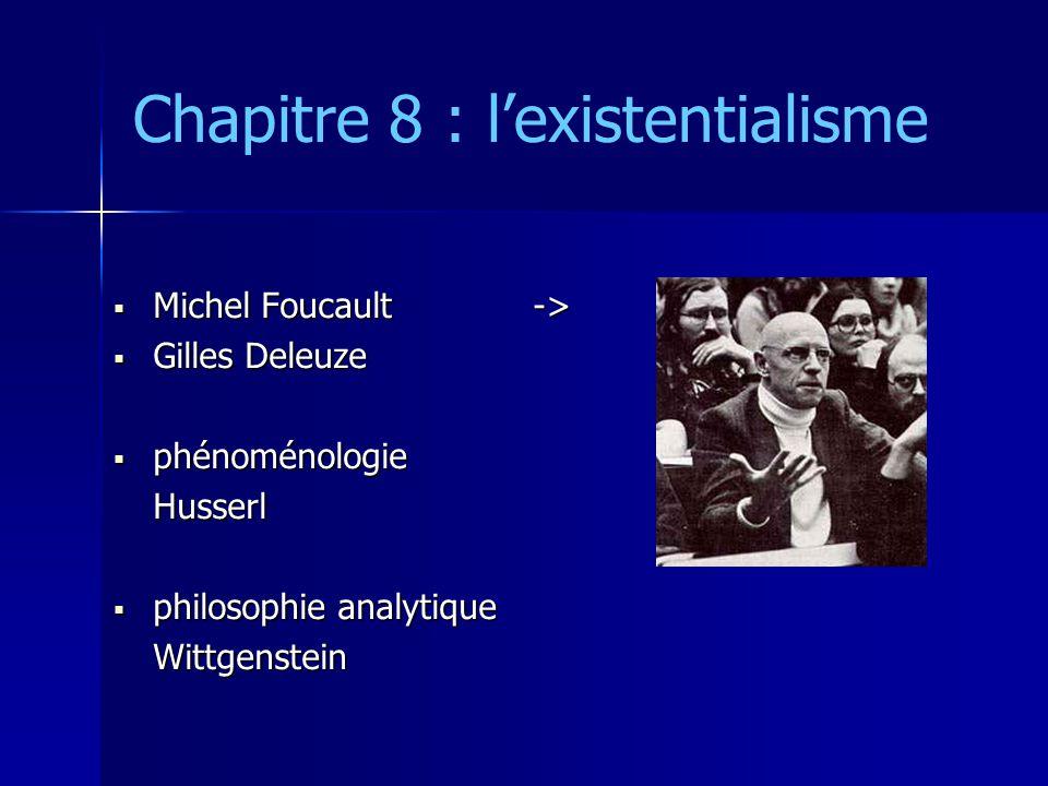 Chapitre 8 : l'existentialisme  Michel Foucault->  Gilles Deleuze  phénoménologie Husserl  philosophie analytique Wittgenstein