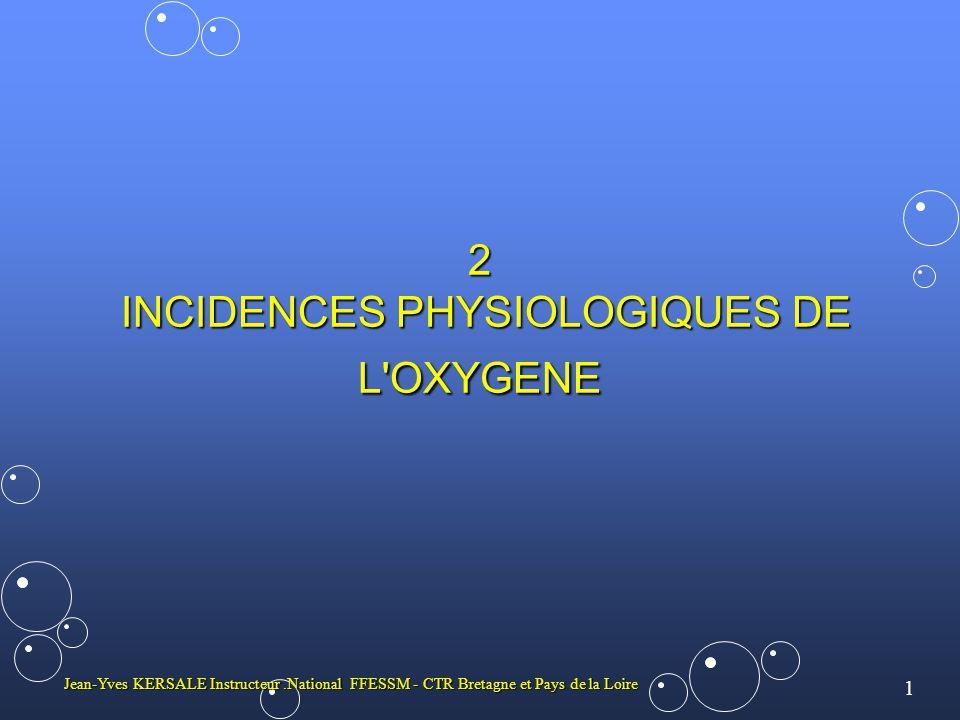 1 Jean-Yves KERSALE Instructeur.National FFESSM - CTR Bretagne et Pays de la Loire 2 INCIDENCES PHYSIOLOGIQUES DE L OXYGENE