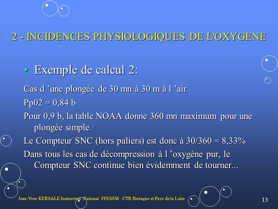 13 Jean-Yves KERSALE Instructeur.National FFESSM - CTR Bretagne et Pays de la Loire 2 - INCIDENCES PHYSIOLOGIQUES DE L OXYGENE •Exemple de calcul 2: Cas d 'une plongée de 30 mn à 30 m à l 'air Pp02 = 0,84 b Pour 0,9 b, la table NOAA donne 360 mn maximum pour une plongée simple.