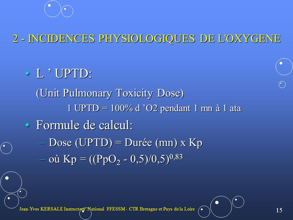 15 Jean-Yves KERSALE Instructeur.National FFESSM - CTR Bretagne et Pays de la Loire 2 - INCIDENCES PHYSIOLOGIQUES DE L OXYGENE •L ' UPTD: (Unit Pulmonary Toxicity Dose) 1 UPTD = 100% d 'O2 pendant 1 mn à 1 ata •Formule de calcul: –Dose (UPTD) = Durée (mn) x Kp –où Kp = ((PpO 2 - 0,5)/0,5) 0,83