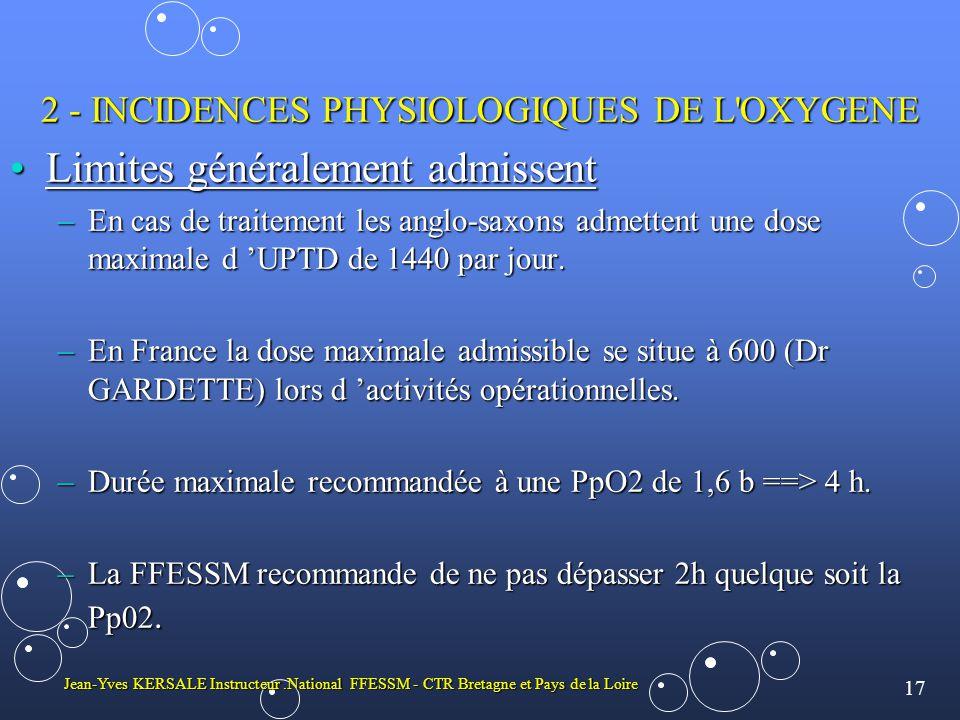 17 Jean-Yves KERSALE Instructeur.National FFESSM - CTR Bretagne et Pays de la Loire 2 - INCIDENCES PHYSIOLOGIQUES DE L OXYGENE •Limites généralement admissent –En cas de traitement les anglo-saxons admettent une dose maximale d 'UPTD de 1440 par jour.