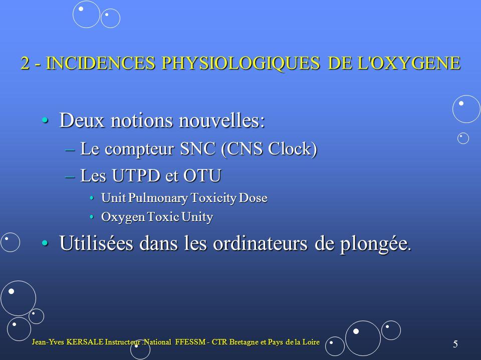 5 Jean-Yves KERSALE Instructeur.National FFESSM - CTR Bretagne et Pays de la Loire 2 - INCIDENCES PHYSIOLOGIQUES DE L OXYGENE •Deux notions nouvelles: –Le compteur SNC (CNS Clock) –Les UTPD et OTU •Unit Pulmonary Toxicity Dose •Oxygen Toxic Unity •Utilisées dans les ordinateurs de plongée.