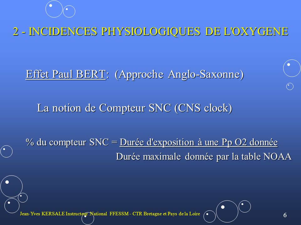 6 Jean-Yves KERSALE Instructeur.National FFESSM - CTR Bretagne et Pays de la Loire 2 - INCIDENCES PHYSIOLOGIQUES DE L OXYGENE Effet Paul BERT: (Approche Anglo-Saxonne) La notion de Compteur SNC (CNS clock) % du compteur SNC = Durée d exposition à une Pp O2 donnée Durée maximale donnée par la table NOAA