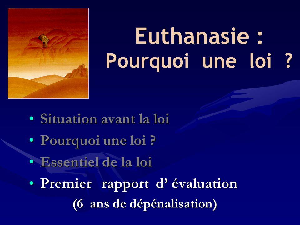 Euthanasie : Pourquoi une loi ? •Situation avant la loi •Pourquoi une loi ? •Essentiel de la loi •Premier rapport d' évaluation (6 ans de dépénalisati
