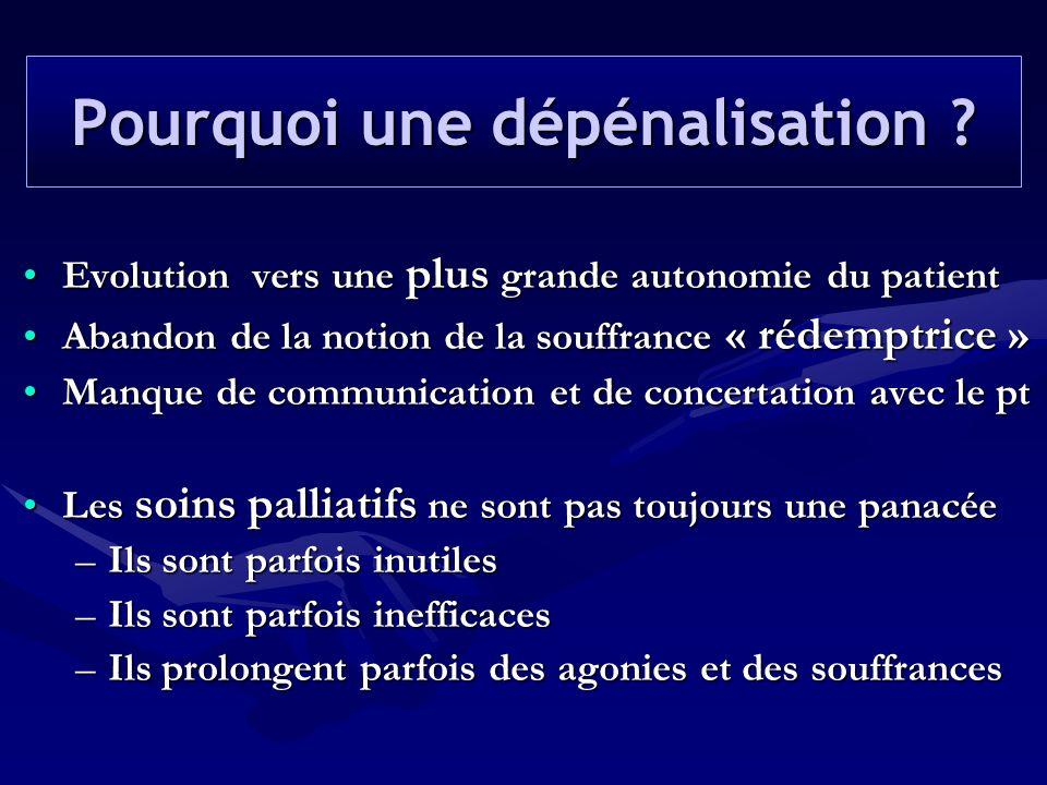 Pourquoi une dépénalisation ? •Evolution vers une plus grande autonomie du patient •Abandon de la notion de la souffrance « rédemptrice » •Manque de c