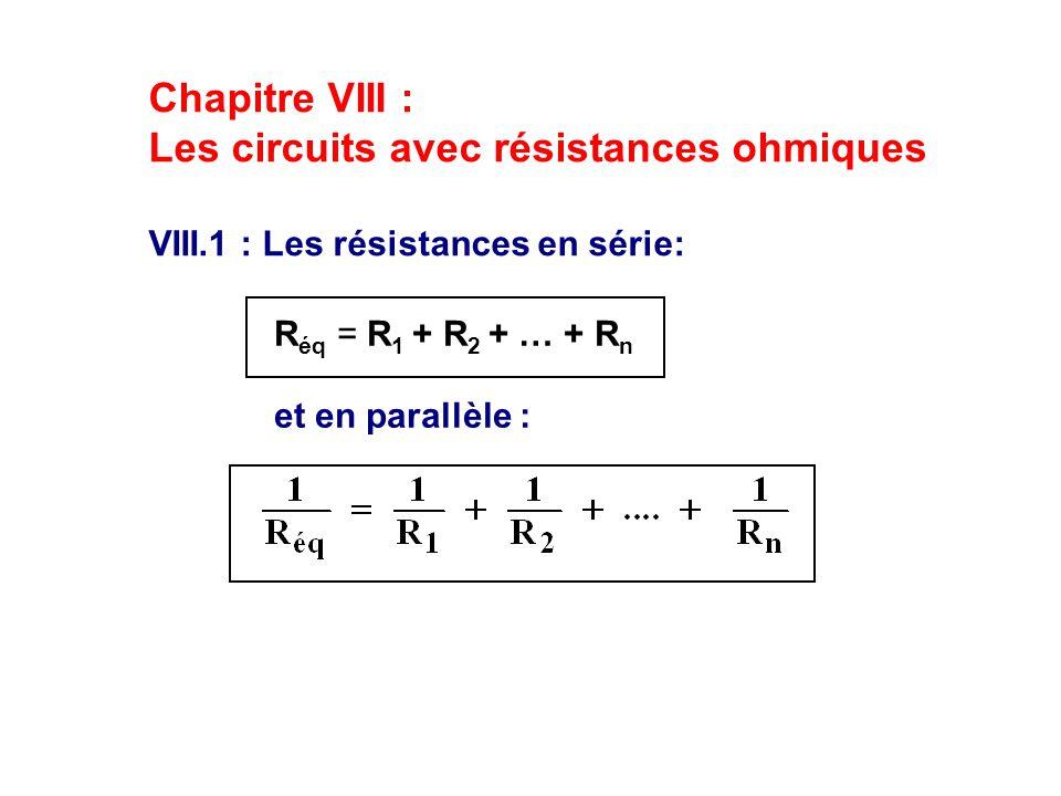 Chapitre VIII : Les circuits avec résistances ohmiques VIII.1 : Les résistances en série: et en parallèle : R éq = R 1 + R 2 + … + R n