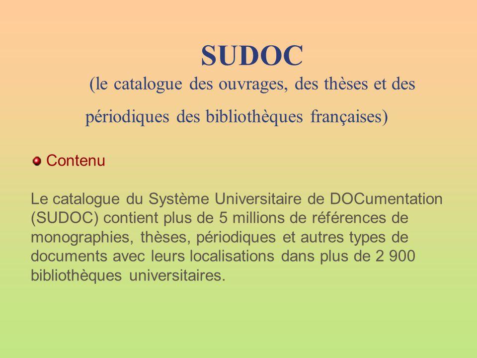 SUDOC (le catalogue des ouvrages, des thèses et des périodiques des bibliothèques françaises) Contenu Le catalogue du Système Universitaire de DOCumentation (SUDOC) contient plus de 5 millions de références de monographies, thèses, périodiques et autres types de documents avec leurs localisations dans plus de 2 900 bibliothèques universitaires.